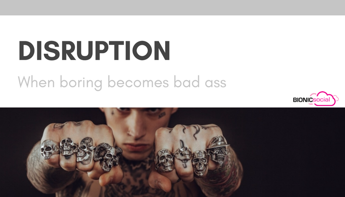 DISRUPTION - when boring becomes bad ass