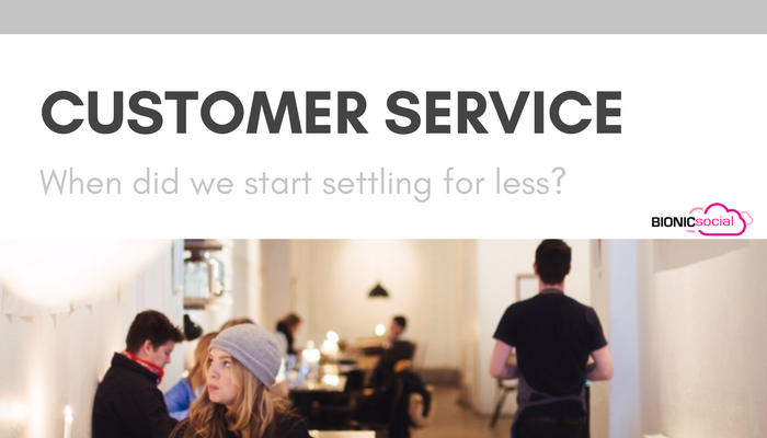 CUSTOMER SERVICE - when did we start settling for less